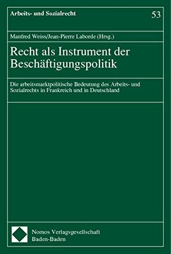 Recht als Instrument der Beschäftigungspolitik: Die arbeitsmarktpolitische Bedeutung des Arbeits- und Sozialrechts in Frankreich und in Deutschland