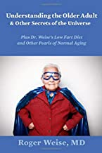Understanding the Older Adult and Other Secrets of the Universe: PLUS DR. WEISE'S LOW FART DIET AND OTHER PEARLS OF NORMAL...