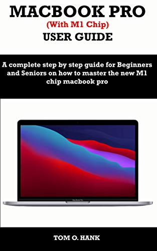 MACBOOK PRO (With M1 Chip) USER GUIDE: A complete step by step guide for Beginners and seniors on how to master the new M1 chip MacBook pro