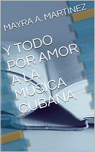 Y TODO POR AMOR A LA MÚSICA CUBANA (Spanish Edition)