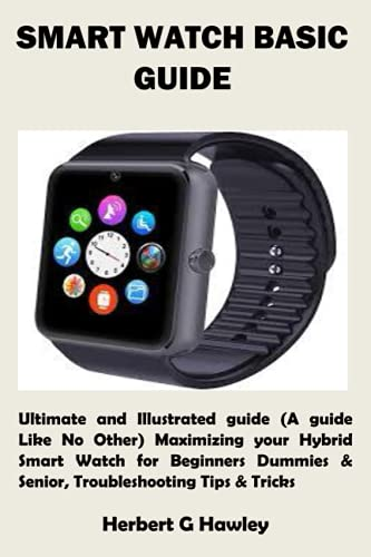SMART WATCH BASIC GUIDE: Ultimate and Illustrated guide (A guide Like No Other) Maximizing your Hybrid Smart Watch for Beginners Dummies & Senior, Troubleshooting Tips & Tricks
