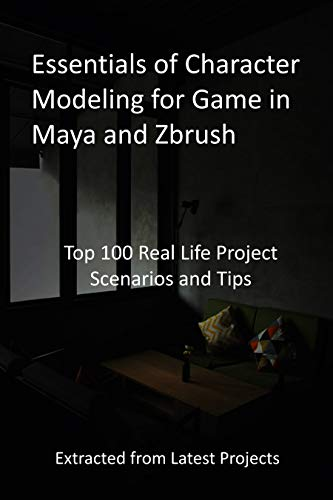 Essentials of Character Modeling for Game in Maya and Zbrush: Top 100 Real Life Project Scenarios and Tips : Extracted from Latest Projects