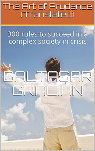 The Art of Prudence (Translated): 300 rules to succeed in a complex society in crisis (English Edition)