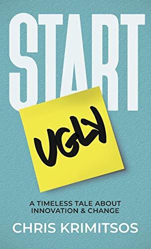 Start Ugly: A Timeless Tale About Innovation & Change