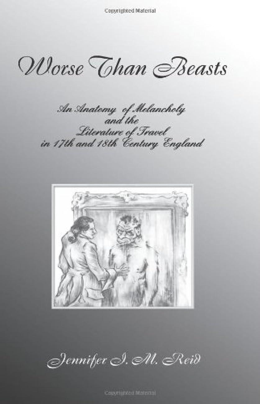政権脆いファンタジーWorse Than Beasts: An Anatomy Of Melancholy And The Literature Of Travel In Seventeenth And Eighteenth Century England (CONTEXTS AND CONSEQUENCES)