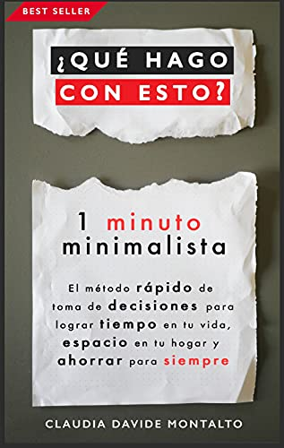 ¿QUÉ HAGO CON ESTO?: 1 minuto minimalista - El método rápido de toma de decisiones para lograr tiempo en tu vida, espacio en tu hogar y ahorrar para siempre