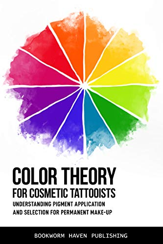 COLOR THEORY FOR COSMETIC TATTOOISTS: Understanding Pigment Application and Selection for Permanent...