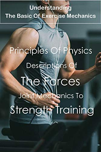 Understanding The Basic Of Exercise Mechanics: Principles Of Physics And Mechanics, Descriptions Of The Forces, Joint Mechanics To Strength Training: Exercise Mechanics Book (English Edition)