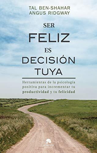 Ser feliz es decisión tuya: Herramientas de la psicología positiva para incrementar tu productividad y tu felicidad (COLECCION ALIENTA)