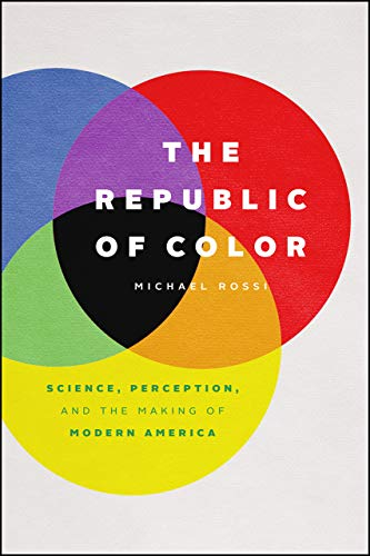 The Republic of Color: Science, Perception, and the Making of Modern America by Michael Rossi