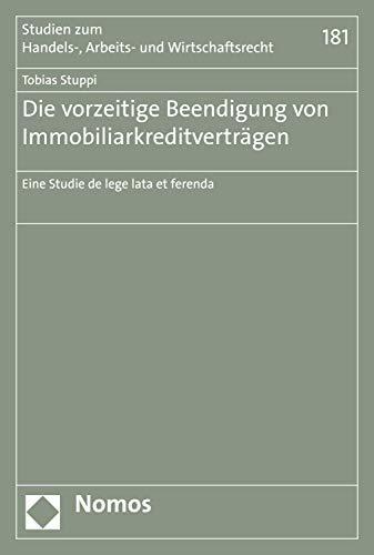 Die vorzeitige Beendigung von Immobiliarkreditverträgen: Eine Studie de lege lata et ferenda (Studien zum Handels-, Arbeits- und Wirtschaftsrecht 181)