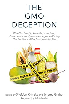 The GMO Deception: What You Need to Know about the Food, Corporations, and Government Agencies Putting Our Families and Our Environment at Risk by [Sheldon Krimsky, Jeremy Gruber, Ralph Nader]