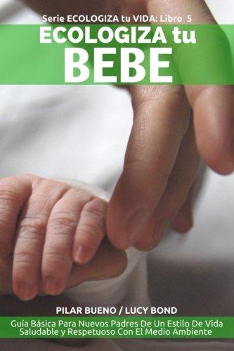 ECOLOGIZA tu BEBE: Guía Básica Para Nuevos Padres De Un Estilo De Vida Saludable y Respetuoso Con El Medio Ambiente: Volume 5