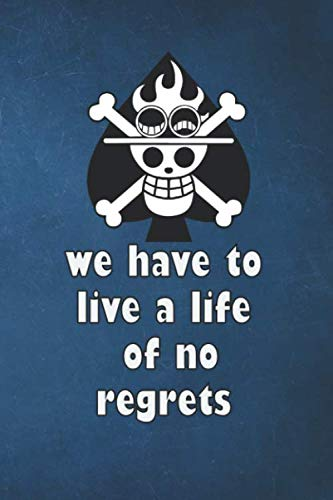 we have to live a life of no regrets: Diary Notebook , Unique for the anime manga lover ( one piece ) pirates ,portgas d ace , with inspiring, ... 6 x 9inches) with a beautiful cover design