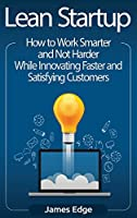 Lean Startup: How to Work Smarter and Not Harder While Innovating Faster and Satisfying Customers