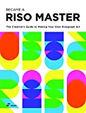 Become a Riso Master: The Creative's Guide to Making Your Own Risograph Art