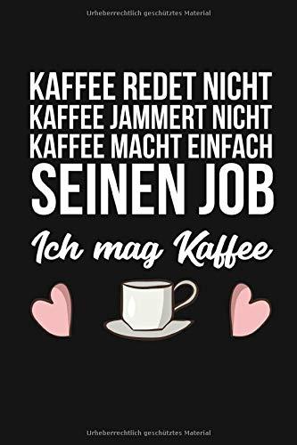 Kaffee redet nicht Kaffee jammert nicht Kaffee macht einfach seinen Job - Ich mag Kaffee: A5 Kaffee Notizbuch | 120 Seiten | Espresso | Lustiges Geschenk | für Geburtstag | Montag | Geschenkidee