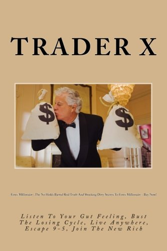 Forex Millionaire : The No Holds Barred Real Truth And Shocking Dirty Secrets To Forex Millionaire - Buy Now!: Listen To Your Gut Feeling, Bust The ... Live Anywhere, Escape 9-5, Join The New Rich
