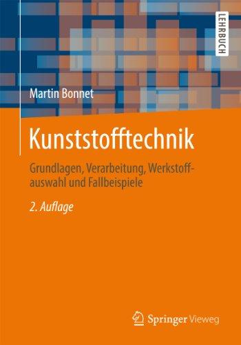 Kunststofftechnik: Grundlagen, Verarbeitung, Werkstoffauswahl und Fallbeispiele