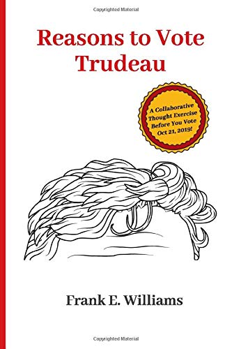 Reasons to Vote Trudeau: A Collaborative Thought Exercise Before You Vote October 21, 2019