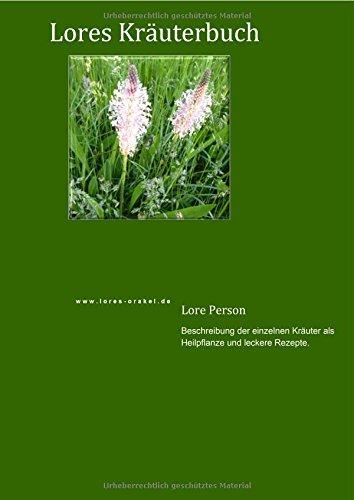 Lores Kräuterbuch: Beschreibung der einzelnen Kräuter als Heilpflanze und leckere Rezepte