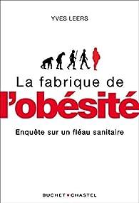 La fabrique de l'obésité : Enquête sur un fléau planétaire par Yves Leers