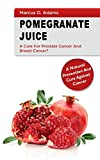 Pomgranate Juice - A Cure for Prostate Cancer and Breast Cancer?: A Natural Prevention and Cure Against Cancer