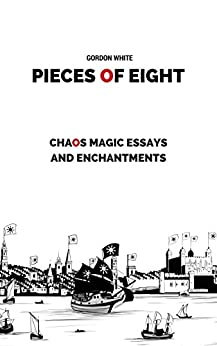 Pieces of Eight: Chaos Magic Essays and Enchantments by [Gordon White]