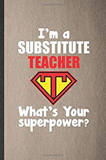 I'm a Substitute Teacher What's Your Superpower: Funny Blank Lined Notebook/ Journal For Grade High School Teacher, Best Teacher Appreciation, ... Birthday Gift Idea Personal 6x9 110 Pages
