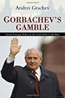Gorbachev's Gamble: Soviet Foreign Policy and the End of the Cold War by Andrei Grachev(2008-06-03)