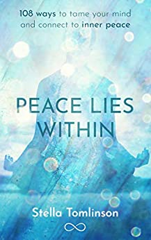 Peace Lies Within: 108 ways to tame your mind and connect to inner peace by [Stella Tomlinson]