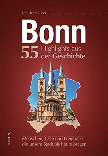 Bonn, 55 Highlights aus der Geschichte, Menschen, Orte und Ereignisse, die unsere Stadt bis heute prägen, reich bebilderte Meilensteine der bewegten Stadtgeschichte (Sutton Heimatarchiv)