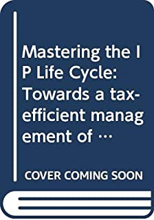 Mastering the IP Life Cycle: Towards a Tax-Efficient Management of Intellectual Property Rights