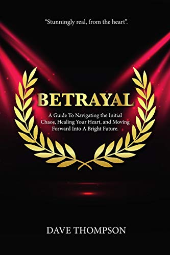 Betrayal; A Guide To Navigating the Initial Chaos, Healing Your Heart, and Moving Forward Into Bright Future (paperback)