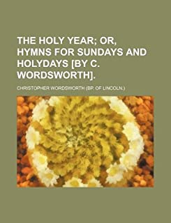The Holy Year; Or, Hymns for Sundays and Holydays [By C. Wordsworth].