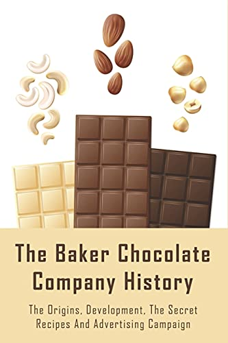 The Baker Chocolate Company History: The Origins, Development, The Secret Recipes And Advertising Campaign: The Baker Chocolate Factory History