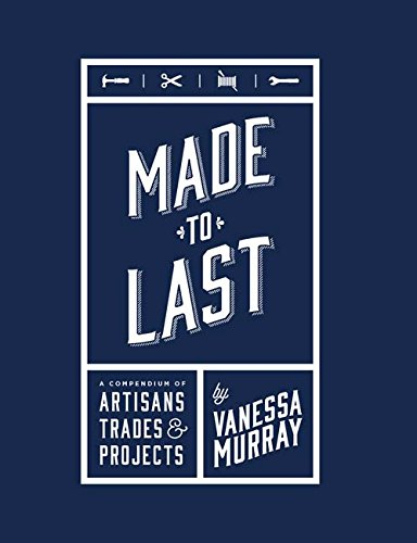 Made to Last: A Compendium of Artisans, Trades & Projects