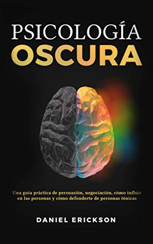 Psicología Oscura: Una guía práctica de persuasión, negociación, cómo influir en las personas