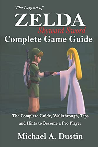 THE LEGEND OF ZELDA SKYWARD SWORD COMPLETE GAME GUIDE: The Complete Guide, Walkthrough, Tips and Hints to Become a Pro Player