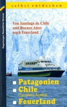 Patagonien, Chile mit Carretera Austral, Feuerland selbst entdecken: Von Santiago de Chile und Buenos Aires nach Feuerland