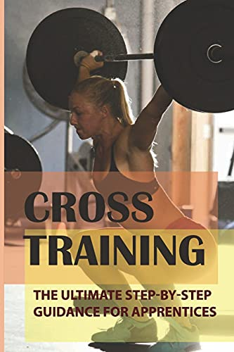 Cross Training: The Ultimate Step-By-Step Guidance For Apprentices: Cross Train Workout For Runners