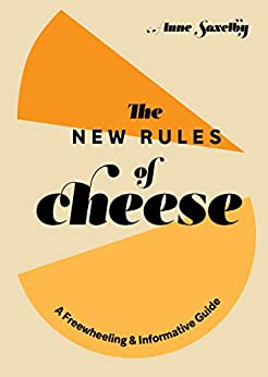 The New Rules of Cheese: A Freewheeling and Informative Guide by [Anne Saxelby]