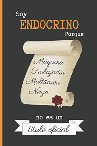 SOY ENDOCRINO PORQUE MÁQUINA TRABAJADOR MULTITAREA NINJA NO ES UN TÍTULO OFICIAL: CUADERNO DE NOTAS. LIBRETA DE APUNTES, DIARIO PERSONAL O AGENDA PARA MÉDICOS ENDOCRINOS. REGALO DE CUMPLEAÑOS.