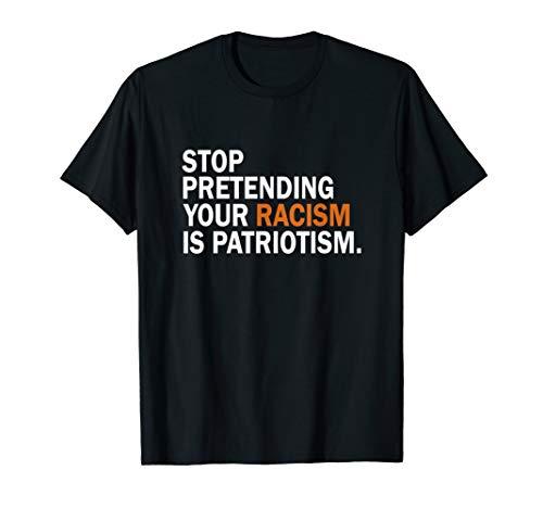 Stop Pretending Your Racism is Patriotism T Shirt Anti Trump T-Shirt