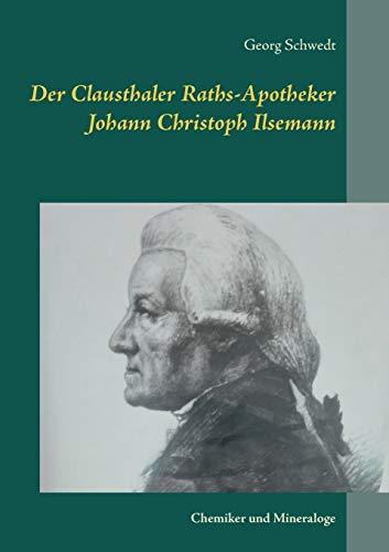Der Clausthaler Raths-Apotheker Johann Christoph Ilsemann: Chemiker und Mineraloge