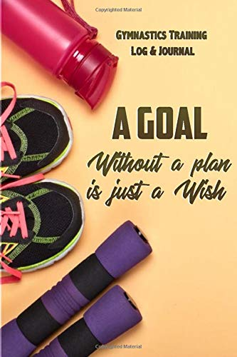 A Goal Without A Plan Is Just A Wish Gymnastics Journal & Training Log Book: Record all of your Gymnastic Achievements - Weekly Practice Notes, ... Gymnastics Gift for the special gymnast )