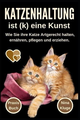 Katzenhaltung ist (k) eine Kunst: Wie Sie ihre Katze Artgerecht halten. Katzenpflege - Katzenernährung - Katzensprache - Katzengesundheit - Katzenerziehung - Katzenratgeber - Wohnungskatzen - Ratgeber