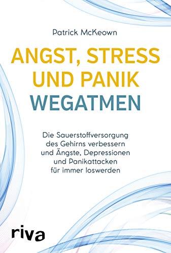 Angst, Stress und Panik wegatmen: Die Sauerstoffversorgung des Gehirns verbessern und Ängste, Depressionen und Panikattacken für immer loswerden