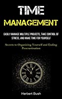 Time Management: Easily Manage Multiple Projects, Take Control of Stress, and Make Time for Yourself (Secrets to Organizing Yourself and Ending Procrastination)