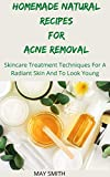 HOMEMADE NATURAL RECIPES FOR ACNE REMOVAL: Sskincare Treatment Techniques For A Radiant And To Look Young (English Edition)